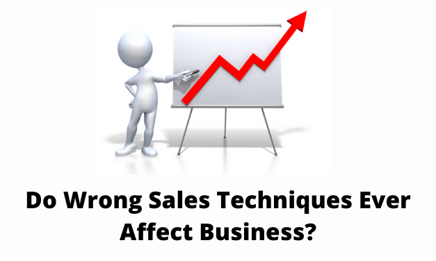 Do Wrong Sales Techniques Ever Affect Business?