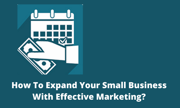 How To Expand Your Small Business With Effective Marketing?