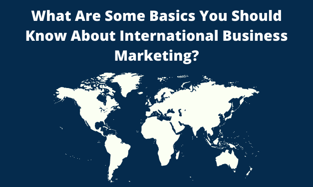 What Are Some Basics You Should Know About International Business Marketing