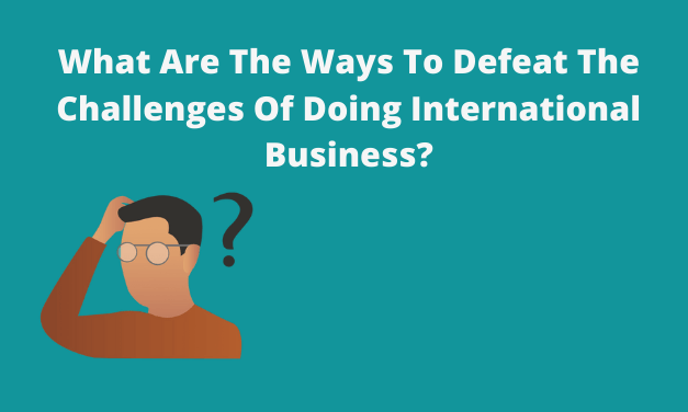 What Are The Ways To Defeat The Challenges Of Doing International Business?